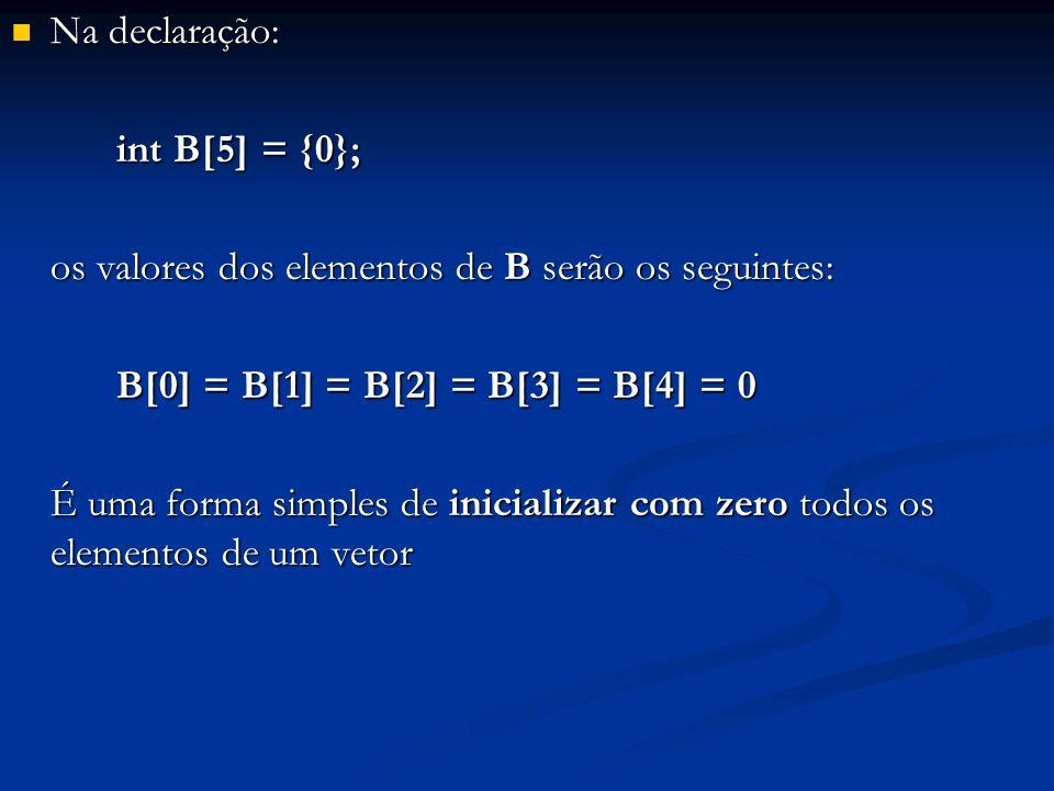 Na declaração: int B[5] = {0}; os valores dos elementos de B serão os seguintes: B[0] = B[1] = B[2] = B[3] = B[4] = 0.